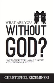 What Are You Without God? - How to Discredit Religious Thought and Rebuild Your Identity ebook by Christopher Krzeminski