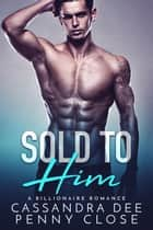 Sold to Him - A Billionaire Bad Boy Romance ebook by Cassandra Dee, Penny Close