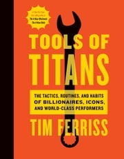 Tools of Titans - The Tactics, Routines, and Habits of Billionaires, Icons, and World-Class Performers ebook by Timothy Ferriss, Arnold Schwarzenegger