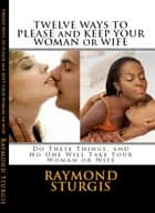Twelve Ways to Please and Keep Your Woman or Wife ( Do These Things, and No One Will Take Your Woman ) ebook by Raymond Sturgis