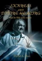 Sickness and Divine Healing - What the Bible Really Teaches ebook by David A. Hart