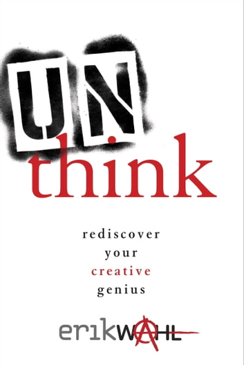 Unthink - Rediscover Your Creative Genius ebook by Erik Wahl