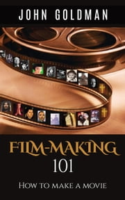 Filmmaking 101: How To Make A Movie ebook by John Goldman