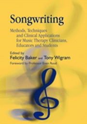 Songwriting - Methods, Techniques and Clinical Applications for Music Therapy Clinicians, Educators and Students ebook by Felicity Baker,Amelia Oldfield,Lucanne Magill,Tony Wigram,Jeanette Kennelly,Jeanette Tamplin,Emma Davies
