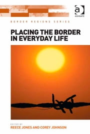 Placing the Border in Everyday Life ebook by Assoc Prof Reece Jones,Asst Prof Corey Johnson,Professor Doris Wastl-Walter