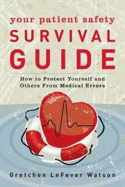 Your Patient Safety Survival Guide - How to Protect Yourself and Others From Medical Errors ebook by Gretchen LeFever Watson, Leah Binder