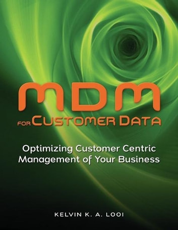 MDM for Customer Data - Optimizing Customer Centric Management of Your Business ebook by Kelvin K. A. Looi
