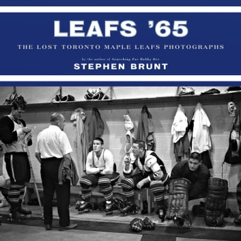 Leafs '65 - The Lost Toronto Maple Leafs Photographs ebook by Stephen Brunt