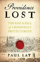 Providence Lost - The Rise and Fall of Cromwell's Protectorate ebook by Paul Lay