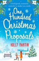 One Hundred Christmas Proposals: A feel-good, romantic comedy to make you smile ebook by Holly Martin