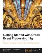 Getting Started with Oracle Event Processing 11g ebook by Alexandre Alves, Robin J. Smith, Lloyd Williams
