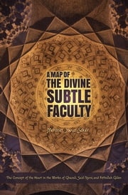 A Map of the Divine Subtle Faculty - The Concept of the Heart in the Works of Ghazali, Said Nursi, and Fethullah Gulen ebook by Mehmet Yavuz Seker