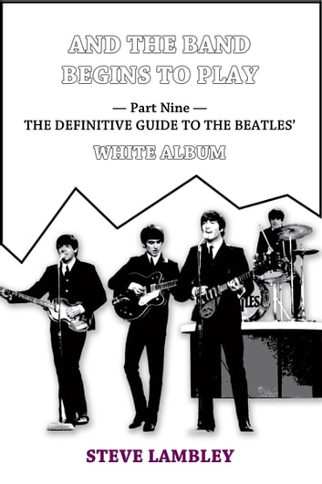 And the Band Begins to Play. Part Nine: The Definitive Guide to the Beatles' White Album ebook by Steve Lambley
