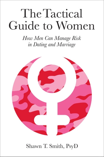The Tactical Guide to Women - How Men Can Manage Risk in Dating and Marriage ebook by Shawn T. Smith