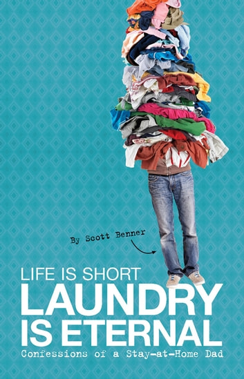 Life Is Short, Laundry Is Eternal - Confessions of a Stay-at-Home Dad ebook by Scott Benner