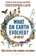 What on Earth Evolved? ... in Brief - 100 species that have changed the world 電子書籍 by Christopher Lloyd