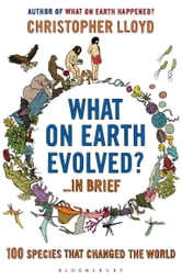 What on Earth Evolved? ... in Brief - 100 species that have changed the world ebook by Christopher Lloyd