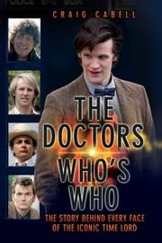 The Doctors: Who's Who - The Story Behind Every Face of the Iconic Time Lord ebook by Craig Cabell