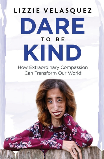 Dare to be Kind - How Extraordinary Compassion Can Transform Our World ebook by Lizzie Velasquez