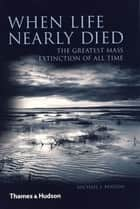 When Life Nearly Died: The Greatest Mass Extinction of All Time ebook by Michael J. Benton