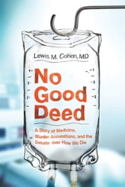 No Good Deed - A Story of Medicine, Murder Accusations, and the Debate over How We Die ebook by Lewis Mitchell Cohen, M.D.