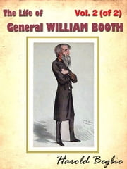 The Life of General WILLIAM BOOTH, Vol. 2 (of 2) [Annotated] ebook by Harold Begbie