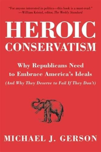 Heroic Conservatism - Why Republicans Need to Embrace America's Ideals (And Why They Deserve to Fail If They Don't) ebook by Michael J. Gerson