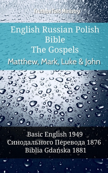 English Russian Polish Bible - The Gospels - Matthew, Mark, Luke & John - Basic English 1949 - Синодального Перевода 1876 - Biblia Gdańska 1881 ebook by TruthBeTold Ministry