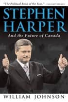 Stephen Harper and the Future of Canada ebook by William Johnson