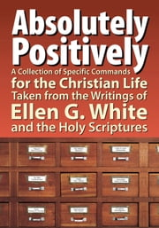 Absolutely Positively - A Collection of Specific Commands for the Christian Life, Taken from the Writings of Ellen G. White and the Holy Scriptures ebook by Timothy Hullquist,Eriann Hullquist,Sarah Prowant
