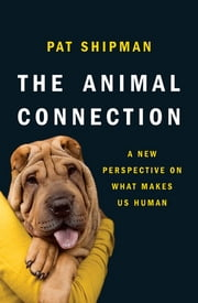 The Animal Connection: A New Perspective on What Makes Us Human ebook by Pat Shipman