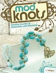 Mod Knots: Creating Jewelry and Accessories with Macrame ebook by Milligan, Cathi