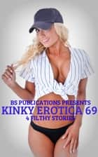 Kinky Erotica 69: 4 Filthy Stories ebook by BS Publications
