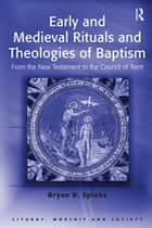 Early and Medieval Rituals and Theologies of Baptism - From the New Testament to the Council of Trent ebook by Bryan D. Spinks