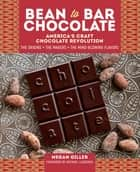 Bean-to-Bar Chocolate - America's Craft Chocolate Revolution: The Origins, the Makers, and the Mind-Blowing Flavors ebook by Megan Giller, Michael Laiskonis