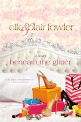 Beneath the Glitter - A Novel ebook by Elle Fowler,Blair Fowler