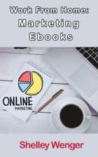 Work From Home: Marketing Ebooks ebook by Shelley Wenger