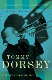 Tommy Dorsey - Livin' in a Great Big Way, A Biography ebook by Peter J. Levinson