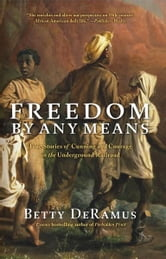 Freedom by Any Means - Con Games, Voodoo Schemes, True Love and Lawsuits on the Underground Railroad ebook by Betty DeRamus