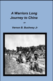 A Warriors Long Journey to China ebook by Vernon B. Bushway Jr