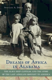 Dreams of Africa in Alabama: The Slave Ship Clotilda and the Story of the Last Africans Brought to America ebook by Sylviane A. Diouf