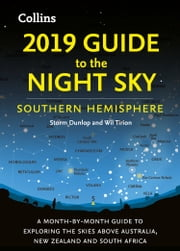 2019 Guide to the Night Sky Southern Hemisphere: A month-by-month guide to exploring the skies above Australia, New Zealand and South Africa ebook by Storm Dunlop, Wil Tirion
