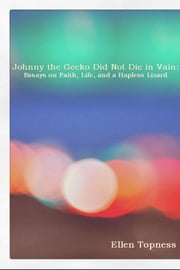 Johnny the Gecko Did Not Die in Vain: - Essays on Faith, Life, and a Hapless Lizard ebook by Ellen Topness