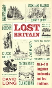 Lost Britain - An A-Z of forgotten landmarks and lost traditions ebook by David Long