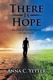 There Is Hope - You Think You Cant Be Forgiven? God Says You Can. ebook by Anna C. Yetter