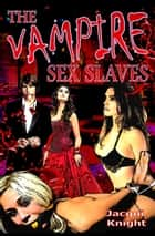 The Vampire Sex Slaves ebook by Jacqui Knight