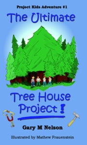 The Ultimate Tree House Project: Project Kids Adventure #1 ebook by Gary M Nelson
