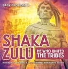 Shaka Zulu: He Who United the Tribes - Biography for Kids 9-12 | Children's Biography Books ebook by Baby Professor