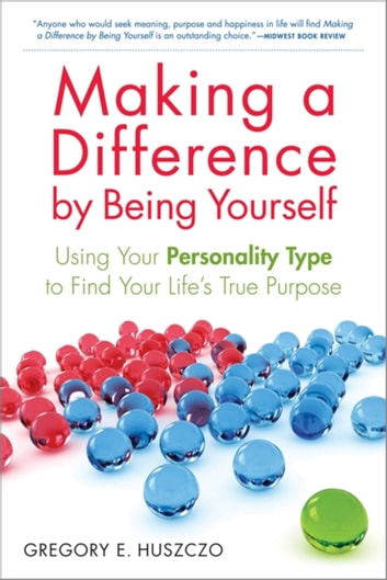 Making a Difference by Being Yourself - Using Your Personality Type to Find Your Life's True Purpose ebook by Gregory E. Huszczo