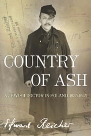 Country of Ash - A Jewish Doctor in Poland, 1939-1945 ebook by Edward Reicher,Magda Bogin,Elisabeth Bizouard-Reicher